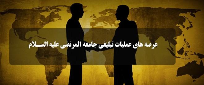 عرصه های عملیات تبلیغی مؤسسه بین المللی المرتضی (ع)